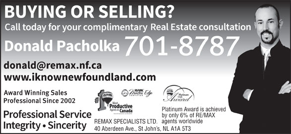 Donald Pacholka (709-746-8688) - Display Ad - Platinum Award is achieved agents worldwide REMAX SPECIALISTS LTD. 40 Aberdeen Ave., St John s, NL A1A 5T3 by only 6% of RE/MAX