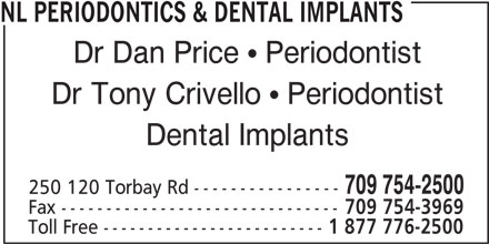 Periodontal Holdings (709-754-2500) - Display Ad - NL PERIODONTICS & DENTAL IMPLANTS Dr Dan Price  Periodontist Dr Tony Crivello  Periodontist Dental Implants 709 754-2500 250 120 Torbay Rd ---------------- Fax ------------------------------- 709 754-3969 Toll Free ------------------------- 1 877 776-2500