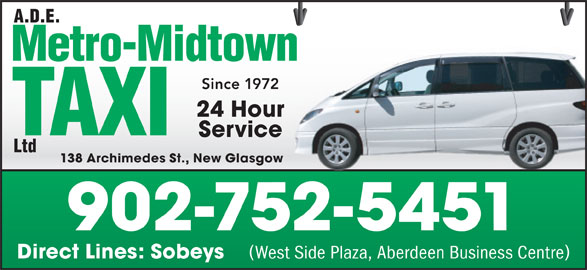 A D E Metro-Midtown Taxi Ltd (902-752-5451) - Annonce illustrée======= - Since 19722 24 Hourour Servicee 138 Archimedes St., New Glasgowsgow 902-752-5451 Direct Lines: Sobeys West Side Plaza, Aberdeen Business Centre