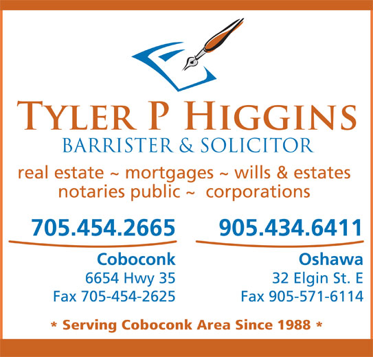 Higgins Tyler P (705-454-2665) - Display Ad - real estate ~ mortgages ~ wills & estates notaries public ~  corporations 705.454.2665 905.434.6411 Coboconk Oshawa 6654 Hwy 35 32 Elgin St. E Fax 705-454-2625 Fax 905-571-6114 Serving Coboconk Area Since 1988