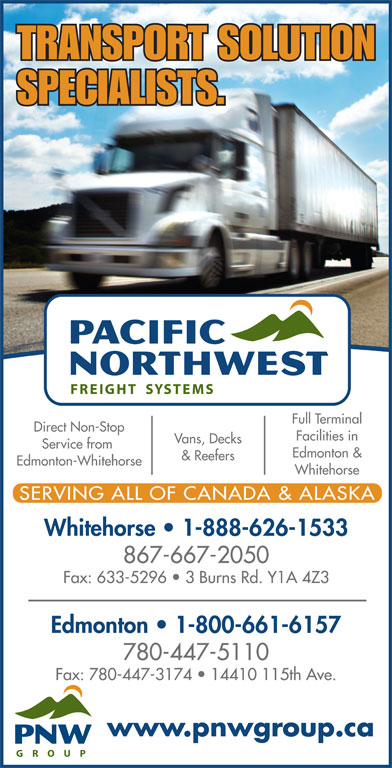 Pacific Northwest Freight Systems (867-667-2050) - Display Ad - Whitehorse SERVING ALL OF CANADA & ALASKA Whitehorse   1-888-626-1533 867-667-2050 Fax: 633-5296   3 Burns Rd. Y1A 4Z3 Edmonton   1-800-661-6157 Fax: 780-447-3174   14410 115th Ave. www.pnwgroup.ca TRANSPORT SOLUTION SPECIALISTS. Full Terminal Direct Non-Stop Facilities in Vans, Decks Service from Edmonton & & Reefers Edmonton-Whitehorse 780-447-5110