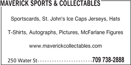 Maverick Sports & Collectables (709-738-2888) - Display Ad - MAVERICK SPORTS & COLLECTABLES Sportscards, St. John's Ice Caps Jerseys, Hats T-Shirts, Autographs, Pictures, McFarlane Figures www.maverickcollectables.com 709 738-2888 250 Water St -----------------------