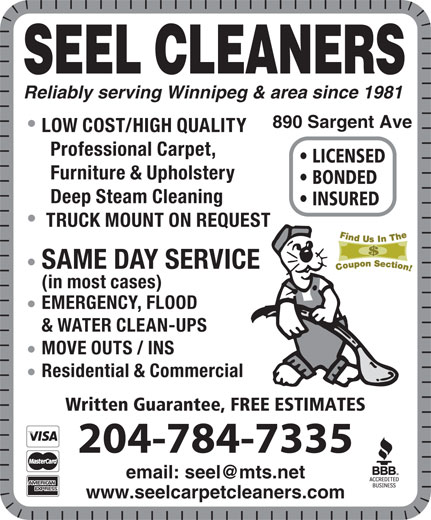 Seel Carpet Cleaners Ltd (204-784-7335) - Display Ad - Professional Carpet, SEEL CLEANERS LICENSED Furniture & Upholstery BONDED Deep Steam Cleaning INSURED TRUCK MOUNT ON REQUEST SAME DAY SERVICE (in most cases) EMERGENCY, FLOOD & WATER CLEAN-UPS Reliably serving Winnipeg & area since 1981 MOVE OUTS / INS Residential & Commercial Written Guarantee, FREE ESTIMATES 204-784-7335 www.seelcarpetcleaners.com 890 Sargent Ave LOW COST/HIGH QUALITY