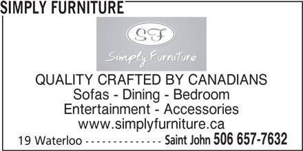 Simply Furniture (506-657-7632) - Display Ad - SIMPLY FURNITURE QUALITY CRAFTED BY CANADIANS Sofas - Dining - Bedroom Entertainment - Accessories www.simplyfurniture.ca Saint John 506 657-7632 19 Waterloo -------------- SIMPLY FURNITURE QUALITY CRAFTED BY CANADIANS Sofas - Dining - Bedroom Entertainment - Accessories www.simplyfurniture.ca Saint John 506 657-7632 19 Waterloo --------------