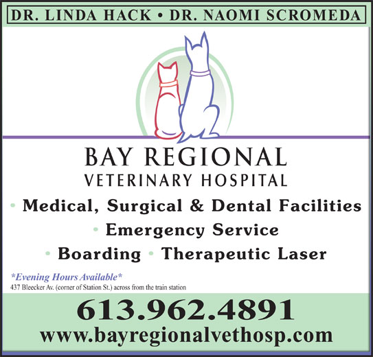 Bay Regional Veterinary Hospital (613-962-4891) - Display Ad - Boarding   Therapeutic Laser Boarding  Therapeutic Laser *Evening Hours Available**Evening Hours Available* 437 Bleecker Av. (corner of Station St.) across from the train station437 Bleecker Av. (corner of Station St.) across from the train station 613.962.4891 www.bayregionalvethosp.comwww.bayregionalvethosp.com DR. LINDA HACK   DR. NAOMI SCROMEDA BAY REGIONALBAY REGIONAL VETERINARY HOSPITALVETERINARY HOSPITAL Medical, Surgical & Dental Facilities Medical, Surgical & Dental Facilities Emergency Service  Emergency Service