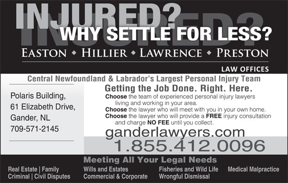 Easton Hillier Lawrence Preston (709-256-4006) - Display Ad - Central Newfoundland & Labrador s Largest Personal Injury Team Getting the Job Done. Right. Here. Polaris Building, Choose the team of experienced personal injury lawyers living and working in your area. 61 Elizabeth Drive, Choose Choose the lawyer who will provide a the lawyer who will meet with you in your own home. FREE injury consultation Gander, NL and charge NO FEE until you collect. 709-571-2145 ganderlawyers.com 1.855.412.0096 Meeting All Your Legal Needs Real Estate Family Wills and Estates Fisheries and Wild Life Medical Malpractice Criminal Civil Disputes Commercial & Corporate Wrongful Dismissal