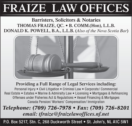 Fraize Law Offices (709-726-7978) - Display Ad - Offenses under Fisheries Act & Regulations   Vessel Financing & Mortgages Canada Pension/ Workers  Compensation/ Immigration Telephone: (709) 726-7978   Fax: (709) 726-8201 P.O. Box 5217, Stn. C, 268 Duckworth Street   St. John s, NL A1C 5W1 Barristers, Solicitors & Notaries THOMAS FRAIZE, QC.   B. COMM.(Hon), L.L.B. DONALD K. POWELL, B.A., L.L.B. ( Also of the Nova Scotia Bar Providing a Full Range of Legal Services including: Personal Injury   Civil Litigation   Criminal Law   Corporate/ Commercial Real Estate   Estates   Marine & Admiralty Law   Licensing   Mortgages & Refinancing