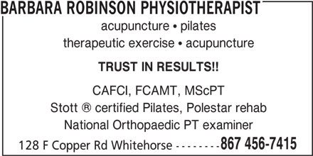 Barbara Robinson Physiotherapist (867-456-7415) - Display Ad - BARBARA ROBINSON PHYSIOTHERAPIST acupuncture  pilates therapeutic exercise  acupuncture TRUST IN RESULTS!! CAFCI, FCAMT, MScPT Stott   certified Pilates, Polestar rehab National Orthopaedic PT examiner 867 456-7415 128 F Copper Rd Whitehorse --------