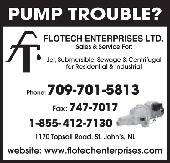 Flotech Enterprises Ltd (709-747-7310) - Display Ad - Sales & Service For: Jet, Submersible, Sewage & Centrifugal for Residential & Industrial Phone: 709-701-5813 Fax: 747-7017 1-855-412-7130 1170 Topsail Road, St. John s, NL website: www.flotechenterprises.com PUMP TROUBLE?