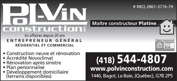 Pol-Vin Construction Enr (418-544-4807) - Annonce illustrée======= - # RBQ 2861-3776-79 Maître constructeur Platine construction enr. En affaires depuis 20 ans ENTREPRENEUR GÉNÉRAL RÉSIDENTIEL ET COMMERCIAL Construction neuve et rénovation Accrédité Novoclimat (418) 544-4807 Rénovation après sinistre Plan personnalisé www.polvinconstruction.com Développement domiciliaire 1446, Bagot, La Baie, (Québec), G7B 2P5 (terrains disponibles)