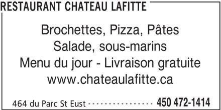 Restaurant Château Lafitte (450-472-1414) - Annonce illustrée======= - RESTAURANT CHATEAU LAFITTE Brochettes, Pizza, Pâtes Salade, sous-marins Menu du jour - Livraison gratuite www.chateaulafitte.ca ---------------- 450 472-1414 464 du Parc St Eust