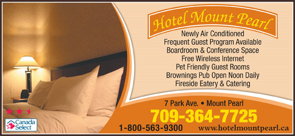 Hotel Mount Pearl (709-364-7725) - Annonce illustrée======= - Newly Air Conditioned Boardroom & Conference Space Free Wireless Internet Pet Friendly Guest Rooms Brownings Pub Open Noon Daily Fireside Eatery & Catering 7 Park Ave.   Mount Pearl 709-364-7725 www.hotelmountpearl.ca 1-800-563-9300 Frequent Guest Program Available