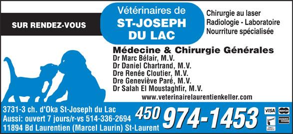 Bureau vétérinaire de St-Joseph-du-Lac (450-974-1453) - Annonce illustrée======= - Dr Daniel Chartrand, M.V. Dre Renée Cloutier, M.V. Dre Geneviève Paré, M.V. Dr Salah El Moustaghfir, M.V. www.veterinairelaurentienkeller.com 3731-3 ch. d'Oka St-Joseph du Lac 450 Aussi: ouvert 7 jours/r-vs 514-336-2694 11894 Bd Laurentien (Marcel Laurin) St-Laurent Vétérinaires de Chirurgie au laser Radiologie - Laboratoire ST-JOSEPH SUR RENDEZ-VOUS Nourriture spécialisée DU LAC Médecine & Chirurgie Générales Dr Marc Bélair, M.V.
