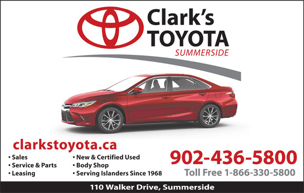 Clark's Toyota (902-436-5800) - Display Ad - New & Certified Used 902-436-5800 Service & Parts Body Shop Leasing Serving Islanders Since 1968 Toll Free 1-866-330-5800 110 Walker Drive, Summerside Sales