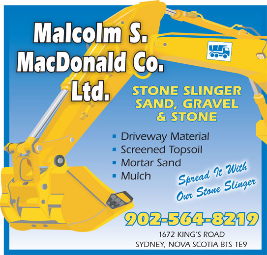 Malcolm S MacDonald Co Ltd (902-564-8219) - Display Ad - 1672 KING S ROAD SYDNEY, NOVA SCOTIA B1S 1E9 Malcolm S. MacDonald Co. STONE SLINGER Ltd. SAND, GRAVEL & STONE Driveway Material Screened Topsoil Topsoil Mortar Sandand Mulch Spread It With Our Stone Slinger 902-564-8219