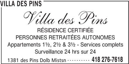 Villa des Pins (418-276-7618) - Annonce illustrée======= - RÉSIDENCE CERTIFIÉE PERSONNES RETRAITÉES AUTONOMES Appartements 1½, 2½ & 3½ - Services complets Surveillance 24 hrs sur 24 ---------- 418 276-7618 1381 des Pins Dolb Mistsn VILLA DES PINS