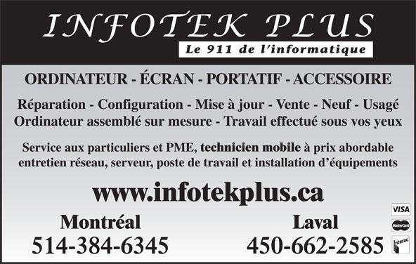 Infotek Plus (450-662-2585) - Annonce illustrée======= - Le 911 de l informatique ORDINATEUR - ÉCRAN - PORTATIF - ACCESSOIRE Réparation - Configuration - Mise à jour - Vente - Neuf - Usagé Ordinateur assemblé sur mesure - Travail effectué sous vos yeux Service aux particuliers et PME, technicien mobile à prix abordable entretien réseau, serveur, poste de travail et installation d équipements www.infotekplus.ca Montréal Laval 514-384-6345 450-662-2585
