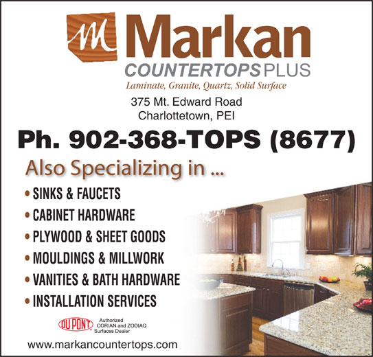 Markan Counter Tops (902-368-8677) - Display Ad - Laminate, Granite, Quartz, Solid Surface 375 Mt. Edward Road Charlottetown, PEI Ph. 902-368-TOPS (8677) Also Specializing in ... SINKS & FAUCETS CABINET HARDWARE PLYWOOD & SHEET GOODS MOULDINGS & MILLWORK VANITIES & BATH HARDWARE INSTALLATION SERVICES www.markancountertops.com