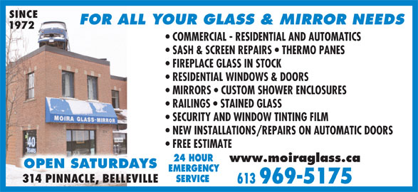 Moira Glass Mirror Ltd / Moira Automatics (613-969-5175) - Display Ad - SINCE FOR ALL YOUR GLASS & MIRROR NEEDS 1972 COMMERCIAL - RESIDENTIAL AND AUTOMATICS SASH & SCREEN REPAIRS   THERMO PANES FIREPLACE GLASS IN STOCK RESIDENTIAL WINDOWS & DOORS MIRRORS   CUSTOM SHOWER ENCLOSURES RAILINGS   STAINED GLASS SECURITY AND WINDOW TINTING FILM NEW INSTALLATIONS/REPAIRS ON AUTOMATIC DOORS FREE ESTIMATE 24 HOUR www.moiraglass.ca OPEN SATURDAYS EMERGENCY SERVICE 314 PINNACLE, BELLEVILLE 613 969-5175