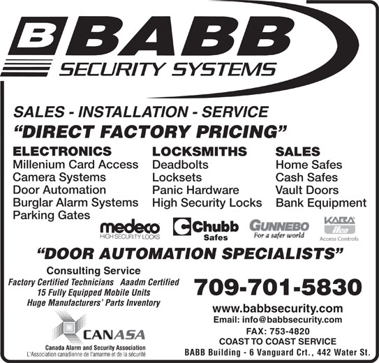 Babb Lock & Safe Co Ltd (709-753-7150) - Display Ad - Door Automation Panic Hardware Vault Doors Burglar Alarm Systems High Security Locks Bank Equipment Parking Gates DOOR AUTOMATION SPECIALISTS Consulting Service Factory Certified Technicians   Aaadm Certified 709-701-5830 15 Fully Equipped Mobile Units Huge Manufacturers  Parts Inventory www.babbsecurity.com FAX: 753-4820 COAST TO COAST SERVICE BABB Building - 6 Vanguard Crt., 442 Water St. SALES - INSTALLATION - SERVICE DIRECT FACTORY PRICING ELECTRONICS LOCKSMITHS SALES Millenium Card Access Deadbolts Home Safes Camera Systems Locksets Cash Safes