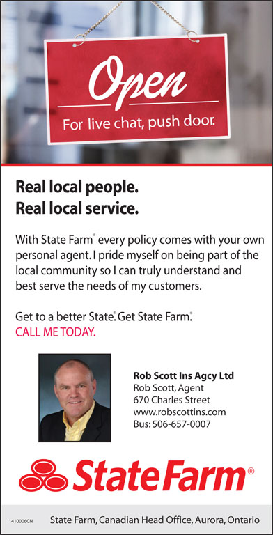 State Farm Insurance (506-657-0007) - Display Ad - Fo li ve chat, push door. Real local people. Real local service. With State Farm every policy comes with your own personal agent. I pride myself on being part of the local community so I can truly understand and best serve the needs of my customers. Get to a better State. Get State Farm. CALL ME TODAY. Rob Scott Ins Agcy Ltd Rob Scott, Agent 670 Charles Street www.robscottins.com Bus: 506-657-0007 1410006CN State Farm, Canadian Head Office, Aurora, Ontario