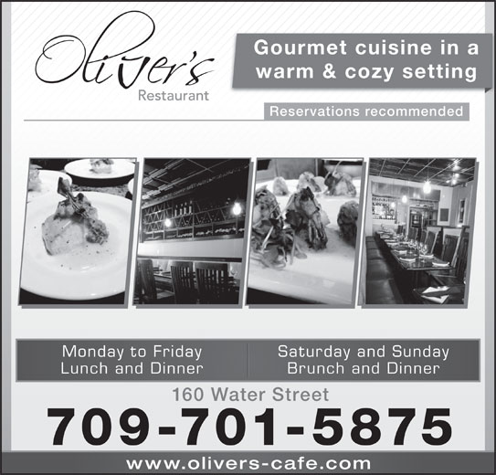 Oliver's (709-754-6444) - Annonce illustrée======= - warm & cozy setting Reservations recommended Saturday and SundayMonday to Friday Brunch and DinnerLunch and Dinner 160 Water Street 709-701-5875 www.olivers-cafe.co Gourmet cuisine in a