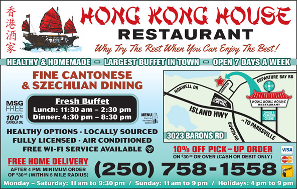 Hong Kong House Restaurant (250-758-1558) - Display Ad - HEALTHY & HOMEMADE  -  LARGEST BUFFET IN TOWN  -  OPEN 7 DAYS A WEEK FINE CANTONESE AEDDRSNOR & SZECHUAN DINING Fresh Buffet Lunch: 11:30 am - 2:30 pm Dinner: 4:30 pm - 8:30 pm ORAPA AOTO HEALTHY OPTIONS · LOCALLY SOURCED LLIVSKRAPA 023 BARONS RD ELLIVSKRAP OT «DR NEWOBRD LLEWRONDR YAB ERUTRAPEDDR SNORABYWH DNALSI3 FULLY LICENSED · AIR CONDITIONED FREE WI-FI SERVICE AVAILABLE 10% OFF PICK-UP ORDER .00 ON 30 OR OVER (CASH OR DEBIT ONLY) FREE HOME DELIVERY AFTER 4 PM: MINIMUM ORDER .00 250 758-1558 OF 30 (WITHIN 5 MILE RADIUS) Monday - Saturday: 11am to 9:30pm  /  Sunday: 11am to 9pm  /  Holidays: 4pm to 9pm