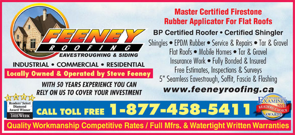 "Feeney Roofing Limited (705-743-7663) - Display Ad - Master Certified Firestone Rubber Applicator For Flat Roofs BP Certified Roofer   Certified Shingler Shingles   EPDM Rubber   Service & Repairs   Tar & Graveles Flat Roofs   Mobile Homes   Tar & Gravel Insurance Work   Fully Bonded & Insured INDUSTRIAL   COMMERCIAL   RESIDENTIALINDUSTRIAL   COMMERCIAL   RESIDENTIAL Free Estimates, Inspections & Surveys Locally Owned & Operated by Steve Feeney 5"" Seamless Eavestrough, Soffit, Fascia & Flashing5"" WITH 50 YEARS EXPERIENCE YOU CAN www.feeneyroofing.cag.ca RELY ON US TO COVER YOUR INVESTMENT 2021 Rea ders SelectRea Diamond AwardWinner CALL TOLL FREE 1-877-458-5411 Quality Workmanship Competitive Rates / Full Mfrs. & Watertight Written Warranties"
