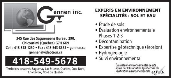 Gennen Inc (418-549-5678) - Annonce illustrée======= - EXPERTS EN ENVIRONNEMENT ennen inc. SPÉCIALITÉS : SOL ET EAU Étude de sols Évaluation environnementale Phases 1-2-3 345 Rue des Saguenéens Bureau 290, Décontamination Chicoutimi (Québec) G7H 6K9 Expertise géotechnique (érosion) Cell : 418-818-1230   Fax : 418-543-8653   gennen.ca Hydrogéologie Suivi environnemental 418-549-5678 Évaluateur environnemental de site agréé par l Association Québécoise de Territoires desservis: Saguenay-Lac-St-Jean, Québec, Côte Nord, vérification environnementale Charlevoix, Nord du Québec