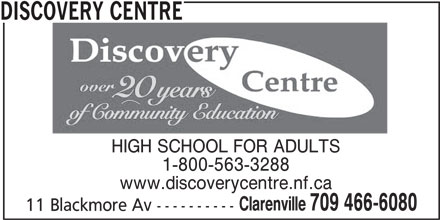 Discovery Centre (709-466-6080) - Display Ad - DISCOVERY CENTRE HIGH SCHOOL FOR ADULTS 1-800-563-3288 www.discoverycentre.nf.ca Clarenville 709 466-6080 11 Blackmore Av ----------