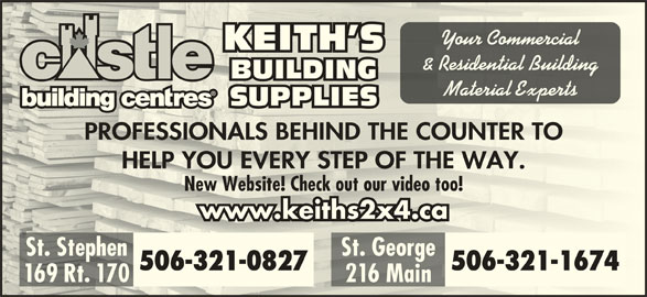 Keith's Building Supplies (506-466-5888) - Display Ad - 216 Main Rt.6 M 169 Rt. 170 Your Commercialr Cercial KEITH SKEITH S & Residential Building Residenal BUILDINGBUILDI Material Expertseril Expe SUPPLIESSUPPLIES PROFESSIONALS BEHIND THE COUNTER TOPROFESSIONALS BEHIND THE COUNTER TO HELP YOU EVERY STEP OF THE WAY.HELP YOU EVERY STEP OF THE WAY. New Website! Check out our video too!New Website! Check out our video too! www.keiths2x4.cawww.keiths2x4.ca St. Stephen St. GeorgeSt. Stephen St. George 506-321-0827 506-321-1674