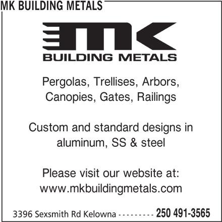 MK Building Metals (250-491-3565) - Display Ad - MK BUILDING METALS Pergolas, Trellises, Arbors, Canopies, Gates, Railings Custom and standard designs in aluminum, SS & steel Please visit our website at: www.mkbuildingmetals.com 250 491-3565 3396 Sexsmith Rd Kelowna ---------