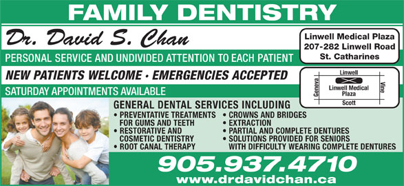 Amit Narwal Dentistry Professional Corporation (905-937-4710) - Display Ad - PARTIAL AND COMPLETE DENTURES COSMETIC DENTISTRY SOLUTIONS PROVIDED FOR SENIORS ROOT CANAL THERAPY WITH DIFFICULTY WEARING COMPLETE DENTURES 905.937.4710 www.drdavidchan.ca FAMILY DENTISTRY Linwell Medical Plaza Dr. David S. Chan 207-282 Linwell Road St. Catharines PERSONAL SERVICE AND UNDIVIDED ATTENTION TO EACH PATIENT Linwell NEW PATIENTS WELCOME · EMERGENCIES ACCEPTED Vine Linwell Medical SATURDAY APPOINTMENTS AVAILABLE Plaza Geneva Scott GENERAL DENTAL SERVICES INCLUDING PREVENTATIVE TREATMENTS CROWNS AND BRIDGES FOR GUMS AND TEETH EXTRACTION RESTORATIVE AND