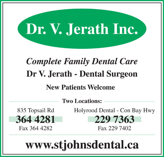 Holyrood Dental Office (709-229-7363) - Display Ad - Dr. V. Jerath Inc. Complete Family Dental Care Dr V. Jerath - Dental Surgeon New Patients Welcome Two Locations: 835 Topsail Rd Holyrood Dental - Con Bay Hwy 364 4281 229 7363 Fax 364 4282 Fax 229 7402 www.stjohnsdental.ca