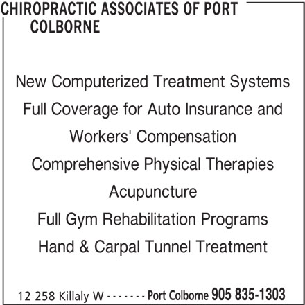 Chiropractic Associates of Port Colborne (905-835-1303) - Display Ad - New Computerized Treatment Systems Full Coverage for Auto Insurance and Workers' Compensation Comprehensive Physical Therapies Acupuncture Full Gym Rehabilitation Programs Hand & Carpal Tunnel Treatment ------- Port Colborne 905 835-1303 12 258 Killaly W CHIROPRACTIC ASSOCIATES OF PORT COLBORNE