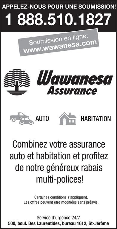 Wawanesa assurance (450-436-6313) - Annonce illustrée======= - APPELEZ-NOUS POUR UNE SOUMISSION! 1 888.510.1827 Soumission en ligne: www.wawanesa.com AUTO HABITATION Combinez votre assurance auto et habitation et profitez de notre généreux rabais multi-polices! Certaines conditions s appliquent. Les offres peuvent être modifiées sans préavis. Service d urgence 24/7 500, boul. Des Laurentides, bureau 1612, St-Jérôme
