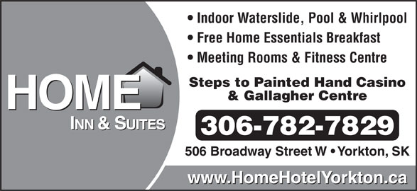 Home Inn & Suites (306-782-7829) - Display Ad - Indoor Waterslide, Pool & Whirlpool Free Home Essentials Breakfast Meeting Rooms & Fitness Centre Steps to Painted Hand Casino & Gallagher Centre 306-782-7829 506 Broadway Street W   Yorkton, SK www.HomeHotelYorkton.ca