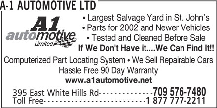 A-1 Automotive Ltd (709-576-7480) - Display Ad - 709 576-7480 395 East White Hills Rd-------------- Toll Free-------------------------- 1 877 777-2211 Computerized Part Locating System  We Sell Repairable Cars Hassle Free 90 Day Warranty A-1 AUTOMOTIVE LTD  Largest Salvage Yard in St. John s  Parts for 2002 and Newer Vehicles  Tested and Cleaned Before Sale www.a1automotive.net If We Don't Have it....We Can Find It!!