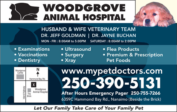 Woodgrove Animal Hospital (250-390-5131) - Display Ad - WOODGROVE ANIMAL HOSPITAL HUSBAND & WIFE VETERINARY TEAMAM DR. JEFF GOLDMAN DR. JAYNE BUCHANHAN MON - FRI : 8:00AM to 5:00PM     SATURDAY : 8:00AM to 2:00PM Examinations Ultrasound Flea Products Vaccinations Surgery Premium & Prescription Dentistry Xray Pet Foods Woodgrove 250-390-5131 Woodgrove Animal Hospital The After Hours Emergency Pager  250-755-7266 Brick Island Highwayx 6359C Hammond Bay Rd., Nanaimo (Beside the Brick) Let Our Family Take Care of Your Family Pet Centre www.mypetdoctors.com Hammond Bay Rd.