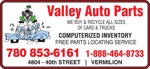 Valley Auto Parts (780-853-6161) - Display Ad - WE BUY & RECYCLE ALL SIZES FREE PARTS LOCATING SERVICE Valley Auto Parts OF CARS & TRUCKS COMPUTERIZED INVENTORY 1-888-464-8733 780 853-6161 4804 - 40th STREET VERMILION