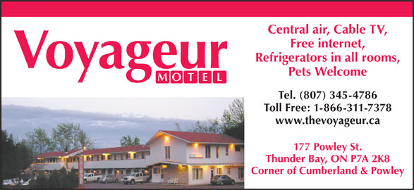 Voyageur Motel (807-345-4786) - Annonce illustrée======= - Central air, Cable TV, Free internet, Refrigerators in all rooms, Pets Welcome Tel. (807) 345-4786 Toll Free: 1-866-311-7378 www.thevoyageur.ca 177 Powley St. Thunder Bay, ON P7A 2K8 Corner of Cumberland & Powley Central air, Cable TV, Free internet, Refrigerators in all rooms, Pets Welcome Tel. (807) 345-4786 Toll Free: 1-866-311-7378 www.thevoyageur.ca 177 Powley St. Thunder Bay, ON P7A 2K8 Corner of Cumberland & Powley