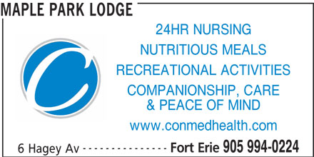 Maple Park Lodge (905-994-0224) - Display Ad - MAPLE PARK LODGE 24HR NURSING NUTRITIOUS MEALS RECREATIONAL ACTIVITIES COMPANIONSHIP, CARE & PEACE OF MIND www.conmedhealth.com --------------- Fort Erie 905 994-0224 6 Hagey Av