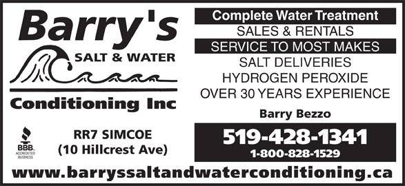 Barry's Salt & Water Conditioning (519-428-1341) - Display Ad - Complete Water Treatment SALES & RENTALS Barry's SERVICE TO MOST MAKES SALT & WATER SALT DELIVERIES HYDROGEN PEROXIDE OVER 30 YEARS EXPERIENCE Conditioning Inc Barry Bezzo RR7 SIMCOE 519-428-1341 (10 Hillcrest Ave) 1-800-828-1529 www.barryssaltandwaterconditioning.ca