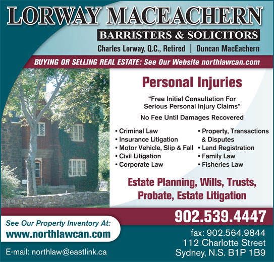 Lorway MacEachern (902-539-4447) - Display Ad - Free Initial Consultation For Serious Personal Injury Claims No Fee Until Damages Recovered Criminal Law Property, Transactions Insurance Litigation & Disputes Charles Lorway, Q.C., Retired    Duncan MacEachern BUYING OR SELLING REAL ESTATE: See Our Website northlawcan.com Personal Injuries Motor Vehicle, Slip & Fall  Land Registration Civil Litigation Family Law Corporate Law Fisheries Law Estate Planning, Wills, Trusts, Probate, Estate Litigation 902.539.4447 See Our Property Inventory At: fax: 902.564.9844 www.northlawcan.com 112 Charlotte Street Sydney, N.S. B1P 1B9