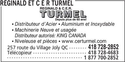Reginald Et C. E. R. Turmel (418-728-2852) - Annonce illustrée======= - REGINALD ET C E R TURMEL  Distributeur d Acier  Aluminium et Inoxydable  Machinerie Neuve et usagée Distributeur autorisé: KING CANADA  Niveleuse et pièces  www.certurmel.com 418 728-2852 257 route du Village Joly QC -------- Télécopieur ------------------------ 418 728-4683 --------------------------------- 1 877 700-2852