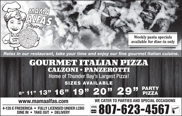Mama Alfa's Pizzeria Inc (807-623-4567) - Annonce illustrée======= - available for dine-in only Relax in our restaurant, take your time and enjoy our fine gourmet Italian cuisine. GOURMET ITALIAN PIZZA CALZONI   PANZEROTTI Home of Thunder Bay s Largest Pizza! SIZES AVAILABLE Weekly pasta specials PARTY 8  11  13  16  19  20  29 PIZZA WE CATER TO PARTIES AND SPECIAL OCCASIONS www.mamaalfas.com 4-135 E FREDERICA     FULLY LICENSED UNDER LCBO DINE IN     TAKE OUT     DELIVERY 807-623-4567