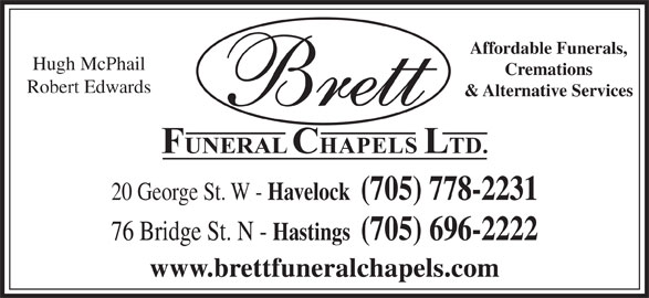 Brett Funeral Chapel (705-778-2231) - Display Ad - Affordable Funerals, Hugh McPhail Cremations Robert Edwards & Alternative Services 20 George St. W - Havelock  (705) 778-2231 76 Bridge St. N - Hastings  (705) 696-2222 www.brettfuneralchapels.com