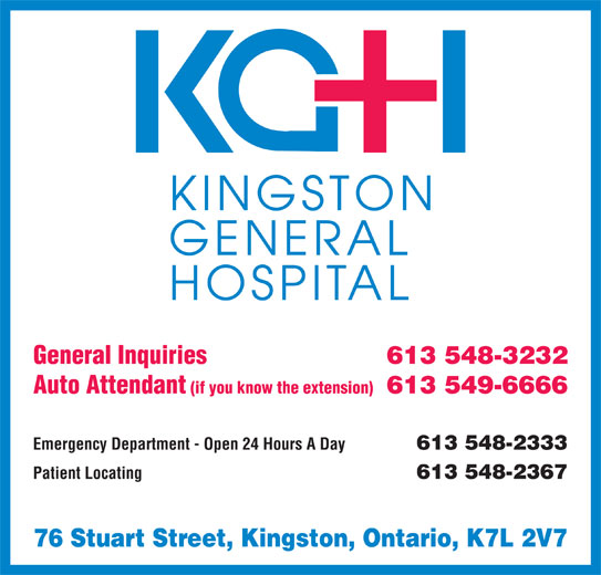 Kingston General Hospital (613-548-3232) - Display Ad - 613 548-3232 Auto Attendant (if you know the extension) 613 549-6666 Emergency Department - Open 24 Hours A Day 613 548-2333 Patient Locating 613 548-2367 76 Stuart Street, Kingston, Ontario, K7L 2V7 General Inquiries