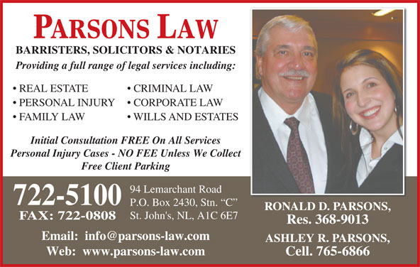 Parsons Law (709-722-5100) - Display Ad - PARSONS LAW BARRISTERS, SOLICITORS & NOTARIES Providing a full range of legal services including: REAL ESTATE CRIMINAL LAW PERSONAL INJURY CORPORATE LAW FAMILY LAW WILLS AND ESTATES Initial Consultation FREE On All Services Personal Injury Cases - NO FEE Unless We Collect Free Client Parking 94 Lemarchant Road 722-5100 P.O. Box 2430, Stn.  C RONALD D. PARSONS, St. John's, NL, A1C 6E7 FAX: 722-0808 Res. 368-9013 ASHLEY R. PARSONS, Web:  www.parsons-law.com Cell. 765-6866