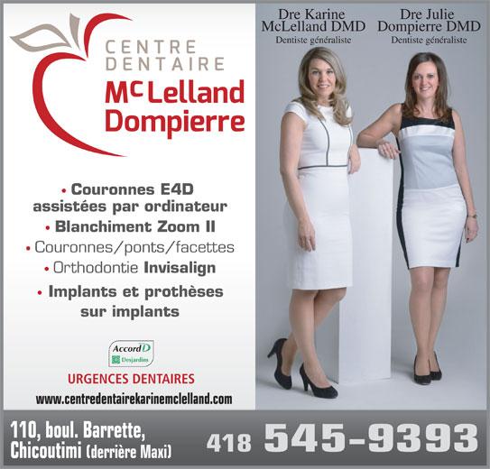 Centre Dentaire Mclelland - Dompierre (418-545-9393) - Annonce illustrée======= - Dompierre DMDMcLelland DMD Dentiste généralisteDentiste généraliste Couronnes E4D assistées par ordinateur Blanchiment Zoom II Couronnes/ponts/facettes Orthodontie Invisalign Implants et prothèses sur implants Dre Julie Dre Karine Accord URGENCES DENTAIRES www.centredentairekarinemclelland.com 110, boul. Barrette, 418 545-9393 Chicoutimi (derrière Maxi)